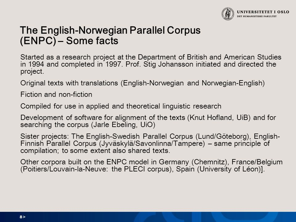 8 > The English-Norwegian Parallel Corpus (ENPC) – Some facts Started as a research project at the Department of British and American Studies in 1994 and completed in 1997.