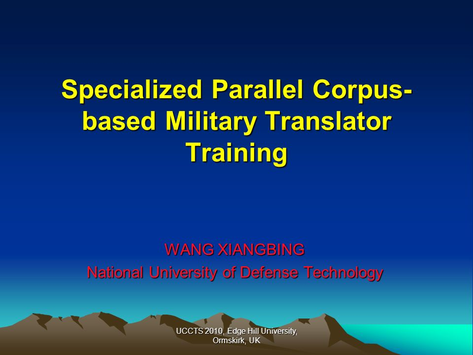 UCCTS 2010, Edge Hill University, Ormskirk, UK Specialized Parallel Corpus- based Military Translator Training WANG XIANGBING National University of D