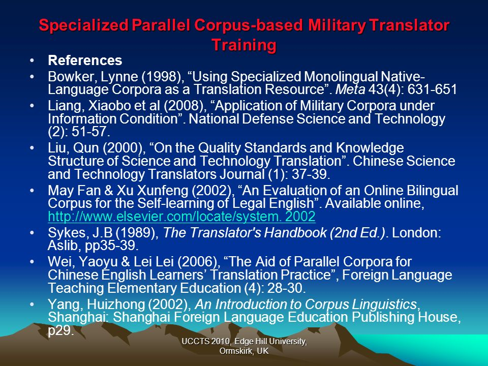 UCCTS 2010, Edge Hill University, Ormskirk, UK Specialized Parallel Corpus-based Military Translator Training References Bowker, Lynne (1998), Using S