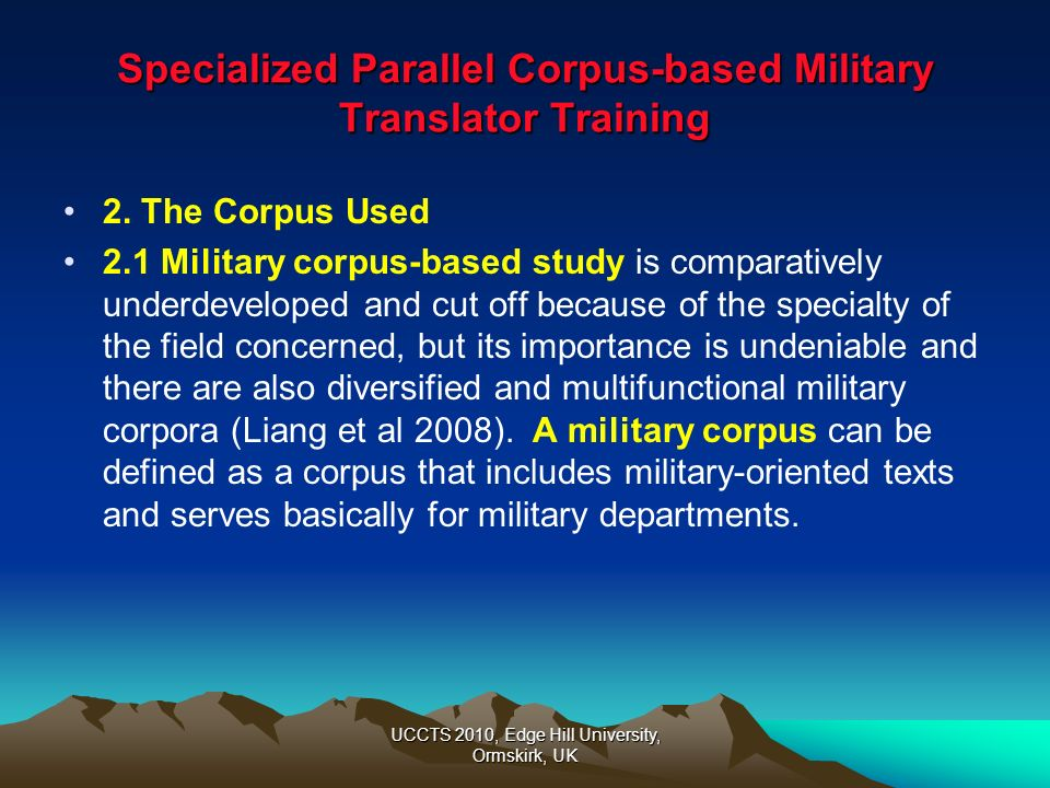 UCCTS 2010, Edge Hill University, Ormskirk, UK Specialized Parallel Corpus-based Military Translator Training Example 2 (to illustrate the corpuss positive influence on the subjects subject-field knowledge ): Network Centric Warfare NCW (wangluo zhongxinzhan) Platform centric warfare PCW (pingtai zhongxinzhan) The above are two central terms in the test whose proper translation cannot be found in ordinary dictionaries, so almost nobody in the subjects in Group 1 has translated the two terms correctly.