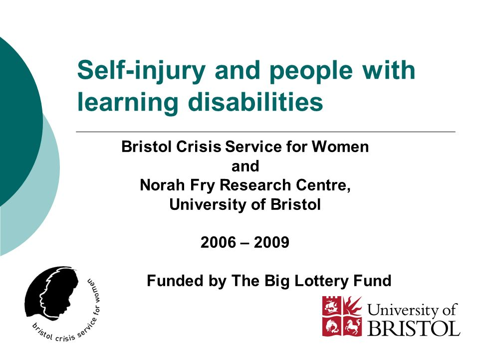 Self-injury and people with learning disabilities Bristol Crisis Service for Women and Norah Fry Research Centre, University of Bristol 2006 – 2009 Funded by The Big Lottery Fund