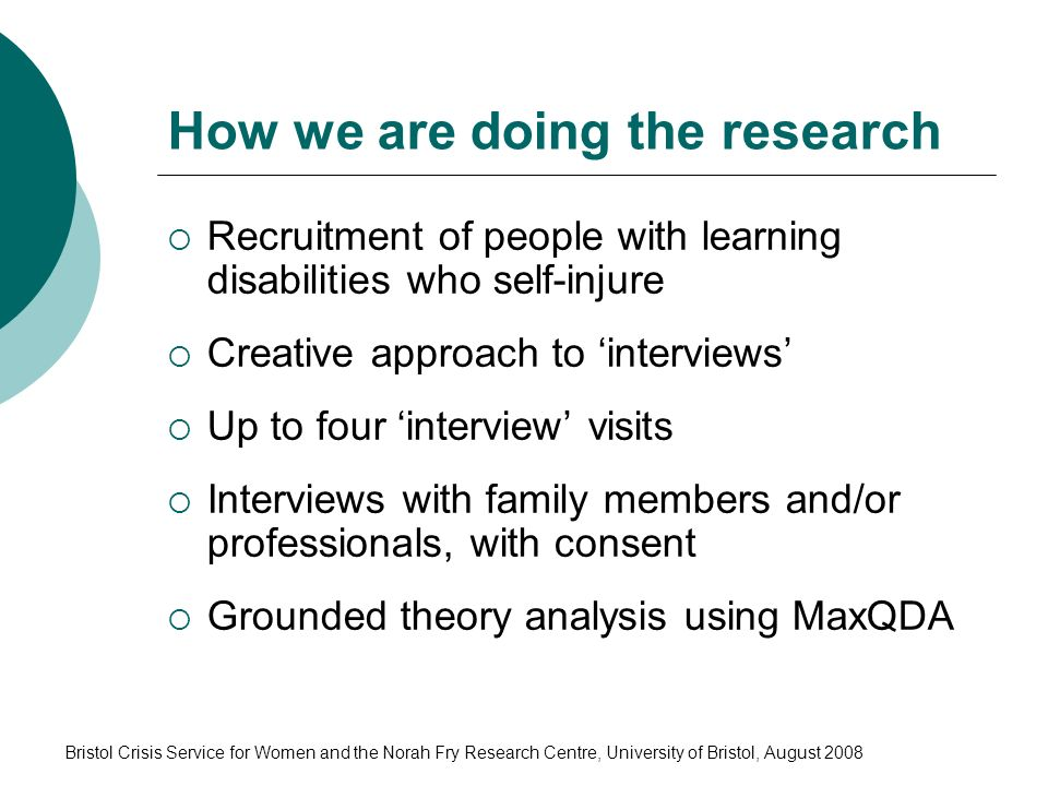 Bristol Crisis Service for Women and the Norah Fry Research Centre, University of Bristol, August 2008 How we are doing the research Recruitment of people with learning disabilities who self-injure Creative approach to interviews Up to four interview visits Interviews with family members and/or professionals, with consent Grounded theory analysis using MaxQDA