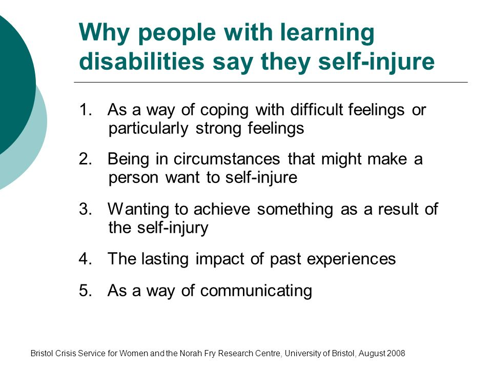 Bristol Crisis Service for Women and the Norah Fry Research Centre, University of Bristol, August 2008 Why people with learning disabilities say they self-injure 1.