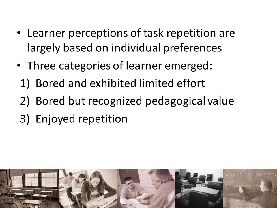 Learner perceptions of task repetition are largely based on individual preferences Three categories of learner emerged: 1)Bored and exhibited limited