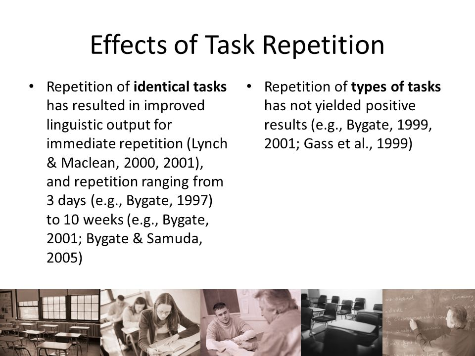 Effects of Task Repetition Repetition of identical tasks has resulted in improved linguistic output for immediate repetition (Lynch & Maclean, 2000, 2
