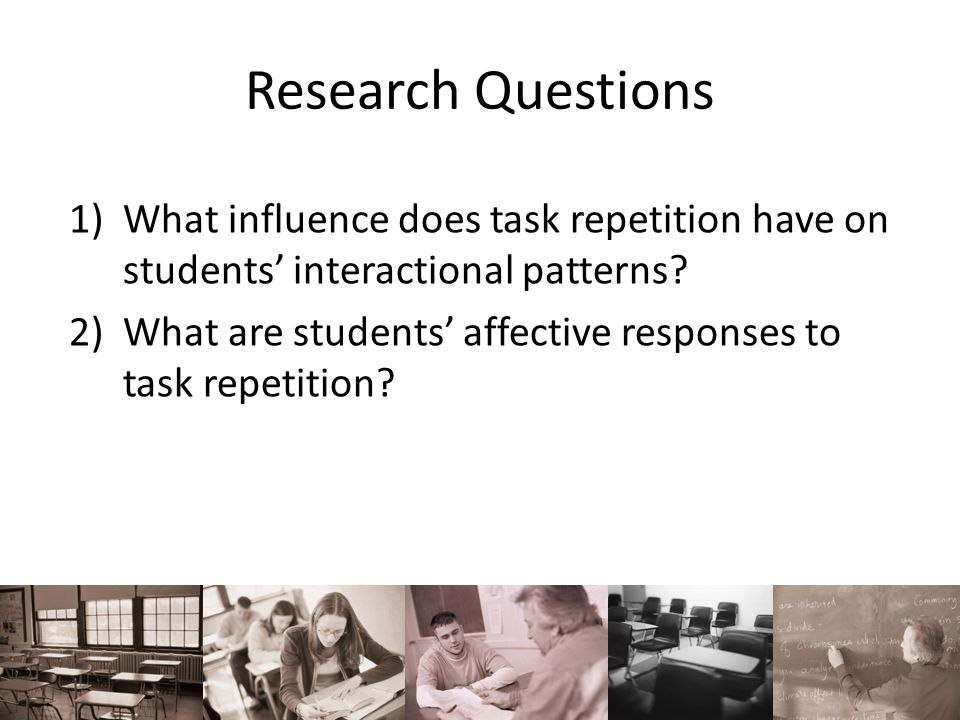 Research Questions 1)What influence does task repetition have on students interactional patterns? 2)What are students affective responses to task repe