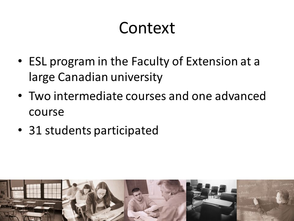 Context ESL program in the Faculty of Extension at a large Canadian university Two intermediate courses and one advanced course 31 students participat