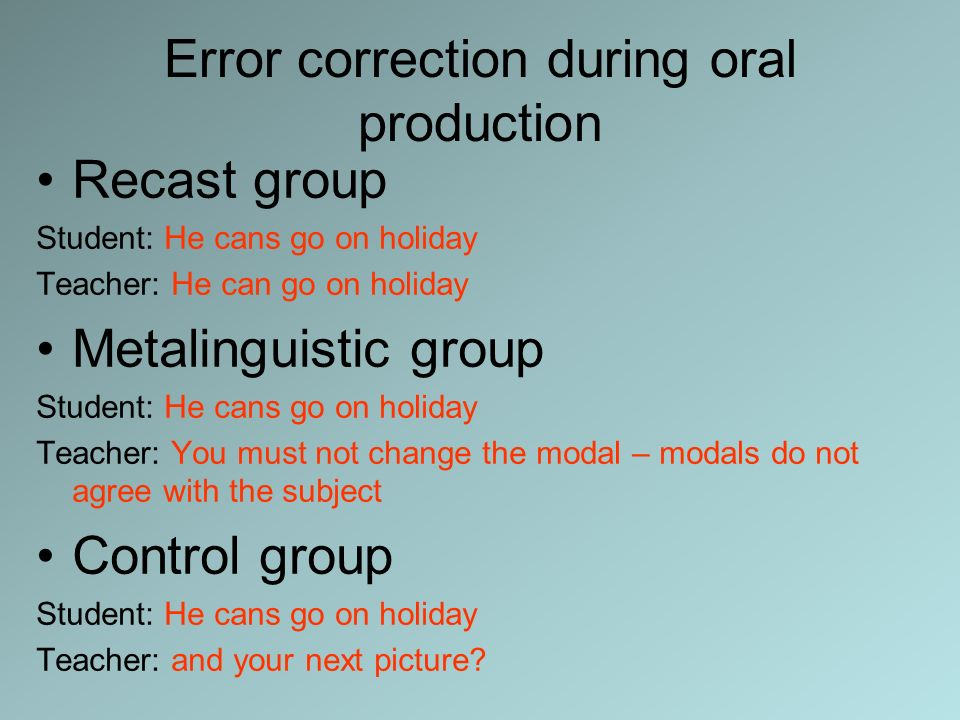Error correction during oral production Recast group Student: He cans go on holiday Teacher: He can go on holiday Metalinguistic group Student: He can