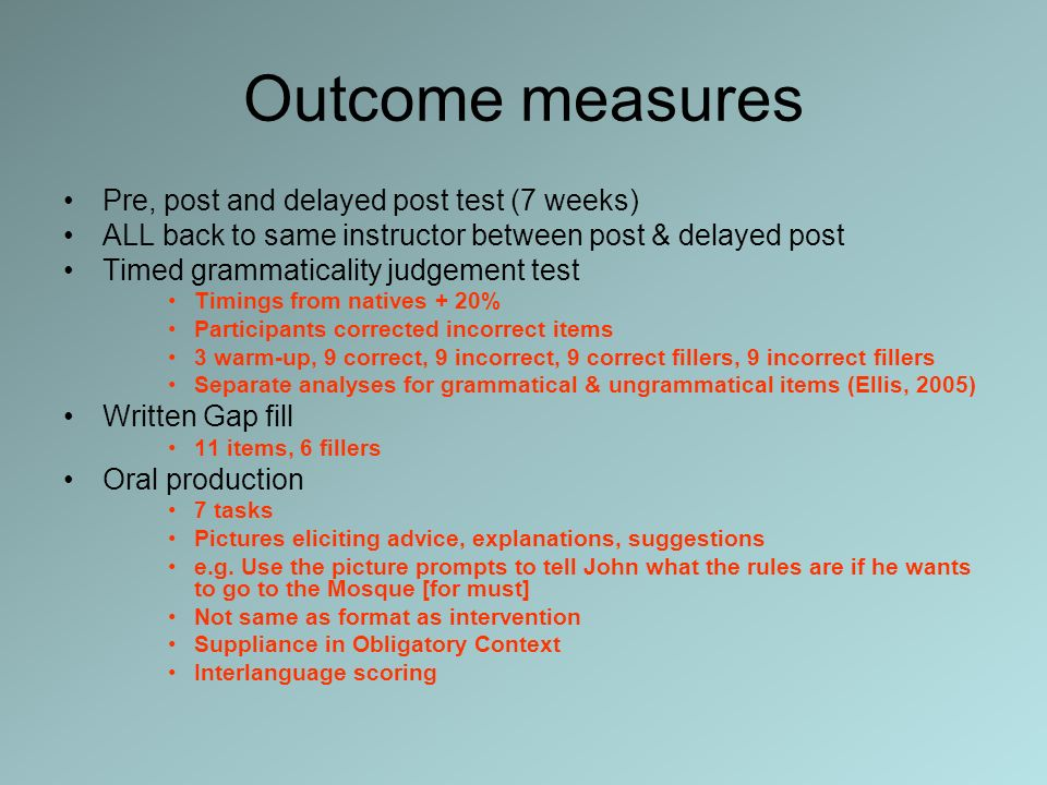 Outcome measures Pre, post and delayed post test (7 weeks) ALL back to same instructor between post & delayed post Timed grammaticality judgement test