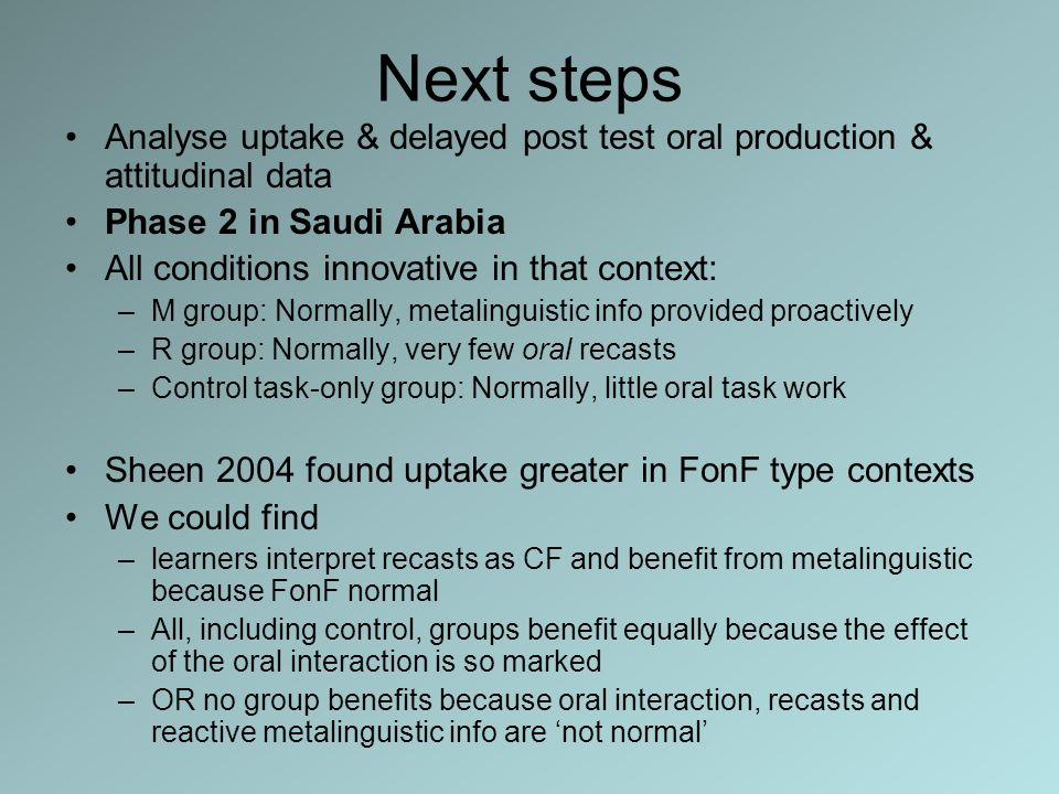 Next steps Analyse uptake & delayed post test oral production & attitudinal data Phase 2 in Saudi Arabia All conditions innovative in that context: –M