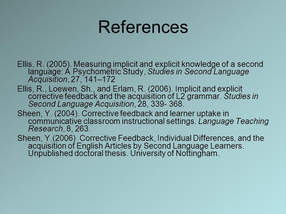 References Ellis, R. (2005). Measuring implicit and explicit knowledge of a second language: A Psychometric Study, Studies in Second Language Acquisit