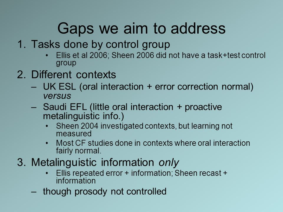 Gaps we aim to address 1.Tasks done by control group Ellis et al 2006; Sheen 2006 did not have a task+test control group 2.Different contexts –UK ESL