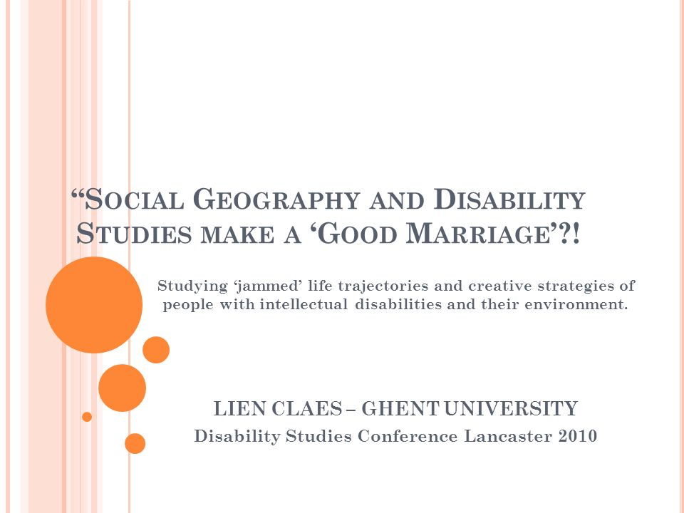 S OME B ACKGROUND I NFORMATION … PhD research: - Ghent University, Faculty of Psychology & Educational Sciences, Department of Special Education - Jammed trajectories and creative solutions for people with intellectual disabilities and their environment: life story research from a cross-fertilization of the perspectives disability studies and social geography.