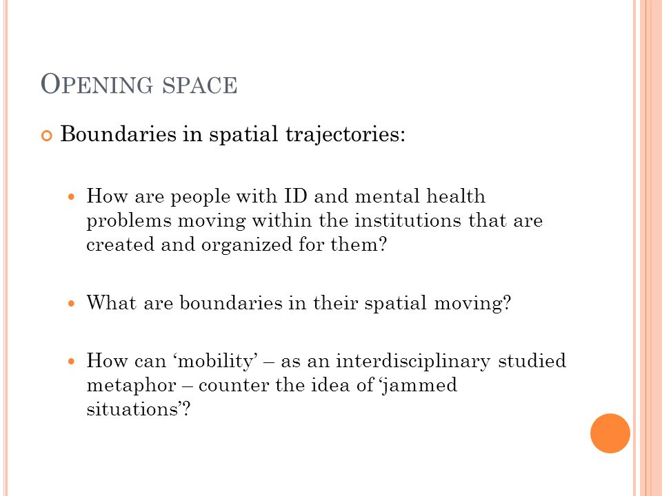 O PENING SPACE Boundaries in spatial trajectories: How are people with ID and mental health problems moving within the institutions that are created and organized for them.