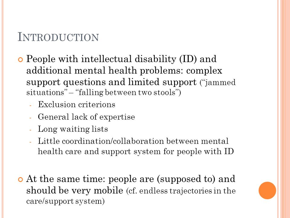 I NTRODUCTION People with intellectual disability (ID) and additional mental health problems: complex support questions and limited support (jammed situations – falling between two stools) - Exclusion criterions - General lack of expertise - Long waiting lists - Little coordination/collaboration between mental health care and support system for people with ID At the same time: people are (supposed to) and should be very mobile (cf.