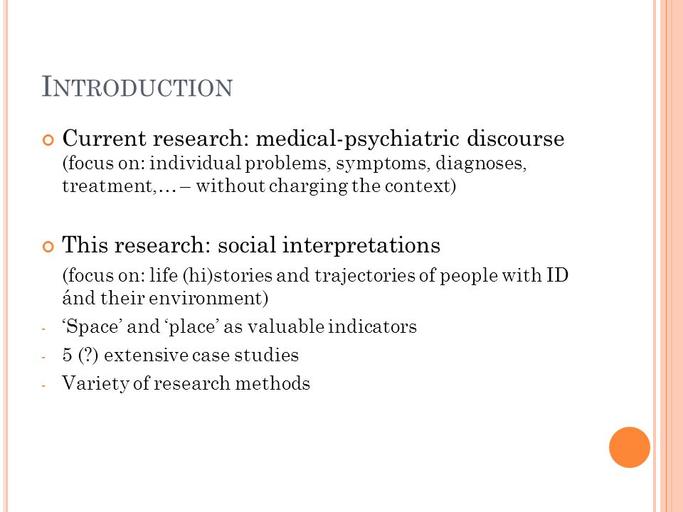 I NTRODUCTION Current research: medical-psychiatric discourse (focus on: individual problems, symptoms, diagnoses, treatment,… – without charging the context) This research: social interpretations (focus on: life (hi)stories and trajectories of people with ID ánd their environment) - Space and place as valuable indicators - 5 (?) extensive case studies - Variety of research methods