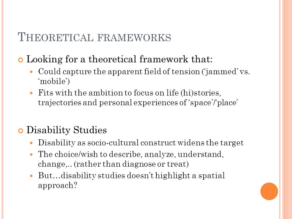 T HEORETICAL FRAMEWORKS Social Geography: Studies socio-spatial processes regulating and reproducing social exclusion and oppression and wants to bring the perspectives and lived experiences of marginalized groups Different view in studying life trajectories, spatialities and processes of in/exclusion of people with ID and mental health problems Could a creative cross-fertilization of the perspectives make a Good Marriage?