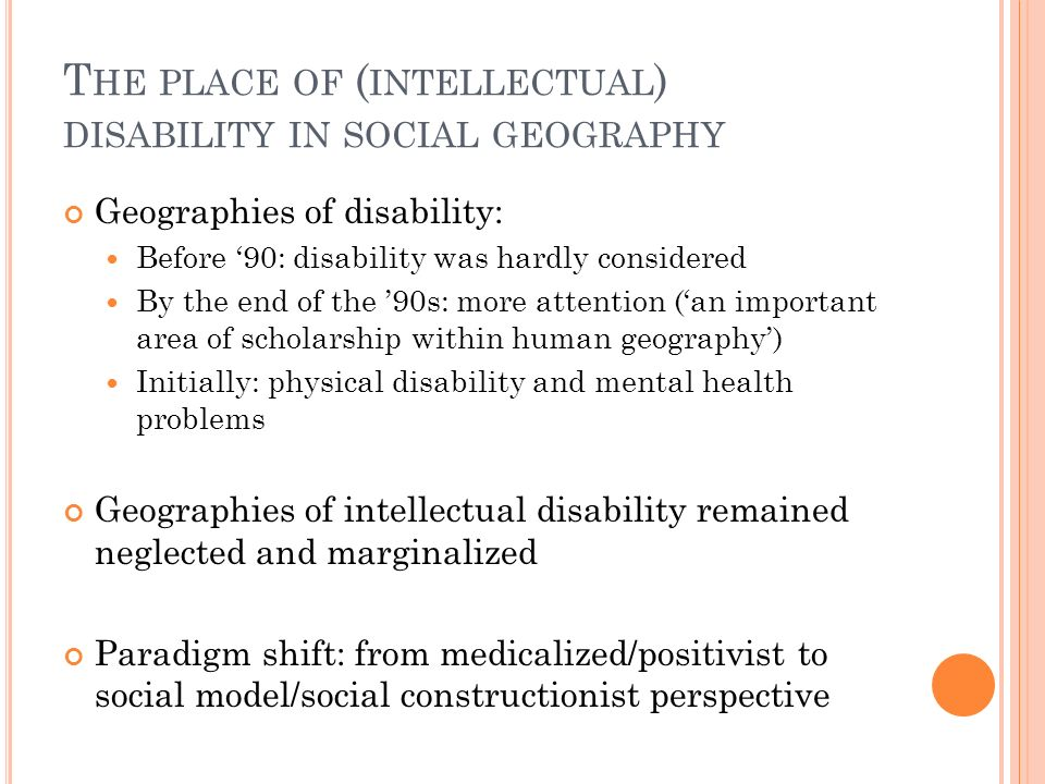 T HE PLACE OF ( INTELLECTUAL ) DISABILITY IN SOCIAL GEOGRAPHY Geographies of disability: Before 90: disability was hardly considered By the end of the 90s: more attention (an important area of scholarship within human geography) Initially: physical disability and mental health problems Geographies of intellectual disability remained neglected and marginalized Paradigm shift: from medicalized/positivist to social model/social constructionist perspective