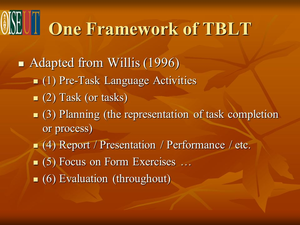One Framework of TBLT Adapted from Willis (1996) Adapted from Willis (1996) (1) Pre-Task Language Activities (1) Pre-Task Language Activities (2) Task (or tasks) (2) Task (or tasks) (3) Planning (the representation of task completion or process) (3) Planning (the representation of task completion or process) (4) Report / Presentation / Performance / etc.