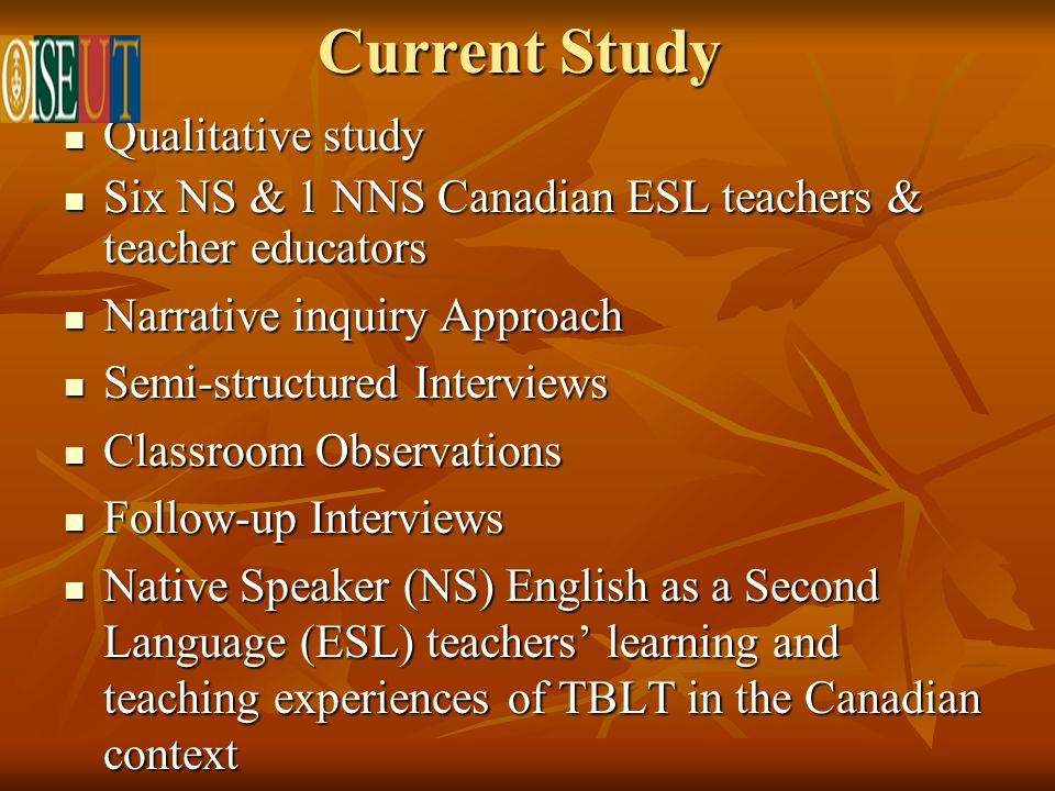 Current Study Qualitative study Qualitative study Six NS & 1 NNS Canadian ESL teachers & teacher educators Six NS & 1 NNS Canadian ESL teachers & teacher educators Narrative inquiry Approach Narrative inquiry Approach Semi-structured Interviews Semi-structured Interviews Classroom Observations Classroom Observations Follow-up Interviews Follow-up Interviews Native Speaker (NS) English as a Second Language (ESL) teachers learning and teaching experiences of TBLT in the Canadian context Native Speaker (NS) English as a Second Language (ESL) teachers learning and teaching experiences of TBLT in the Canadian context