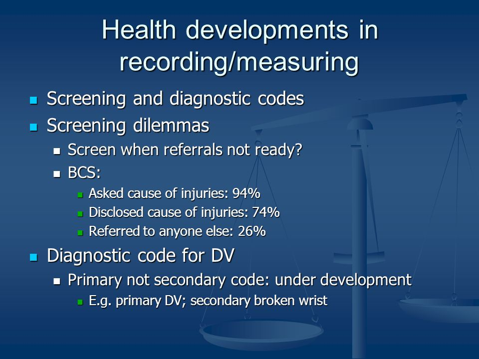Health developments in recording/measuring Screening and diagnostic codes Screening and diagnostic codes Screening dilemmas Screening dilemmas Screen when referrals not ready.
