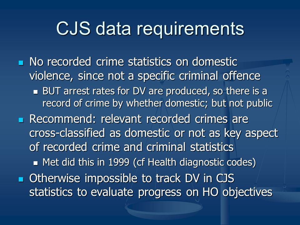 CJS data requirements No recorded crime statistics on domestic violence, since not a specific criminal offence No recorded crime statistics on domestic violence, since not a specific criminal offence BUT arrest rates for DV are produced, so there is a record of crime by whether domestic; but not public BUT arrest rates for DV are produced, so there is a record of crime by whether domestic; but not public Recommend: relevant recorded crimes are cross-classified as domestic or not as key aspect of recorded crime and criminal statistics Recommend: relevant recorded crimes are cross-classified as domestic or not as key aspect of recorded crime and criminal statistics Met did this in 1999 (cf Health diagnostic codes) Met did this in 1999 (cf Health diagnostic codes) Otherwise impossible to track DV in CJS statistics to evaluate progress on HO objectives Otherwise impossible to track DV in CJS statistics to evaluate progress on HO objectives
