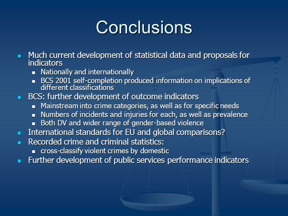 Conclusions Much current development of statistical data and proposals for indicators Much current development of statistical data and proposals for indicators Nationally and internationally Nationally and internationally BCS 2001 self-completion produced information on implications of different classifications BCS 2001 self-completion produced information on implications of different classifications BCS: further development of outcome indicators BCS: further development of outcome indicators Mainstream into crime categories, as well as for specific needs Mainstream into crime categories, as well as for specific needs Numbers of incidents and injuries for each, as well as prevalence Numbers of incidents and injuries for each, as well as prevalence Both DV and wider range of gender-based violence Both DV and wider range of gender-based violence International standards for EU and global comparisons.