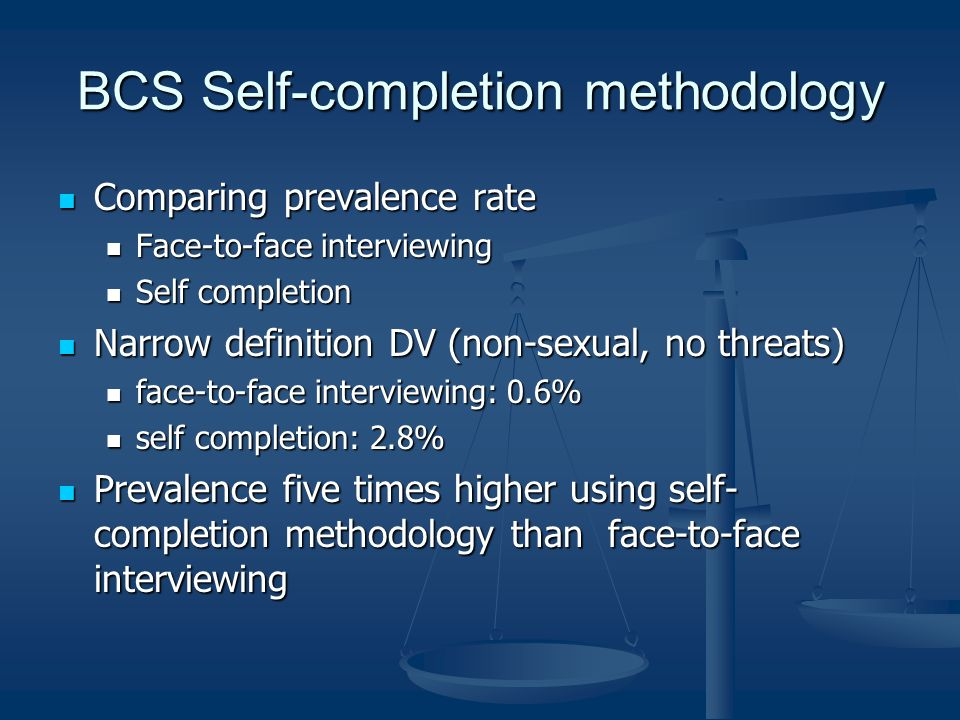 BCS Self-completion methodology Comparing prevalence rate Comparing prevalence rate Face-to-face interviewing Face-to-face interviewing Self completion Self completion Narrow definition DV (non-sexual, no threats) Narrow definition DV (non-sexual, no threats) face-to-face interviewing: 0.6% face-to-face interviewing: 0.6% self completion: 2.8% self completion: 2.8% Prevalence five times higher using self- completion methodology than face-to-face interviewing Prevalence five times higher using self- completion methodology than face-to-face interviewing