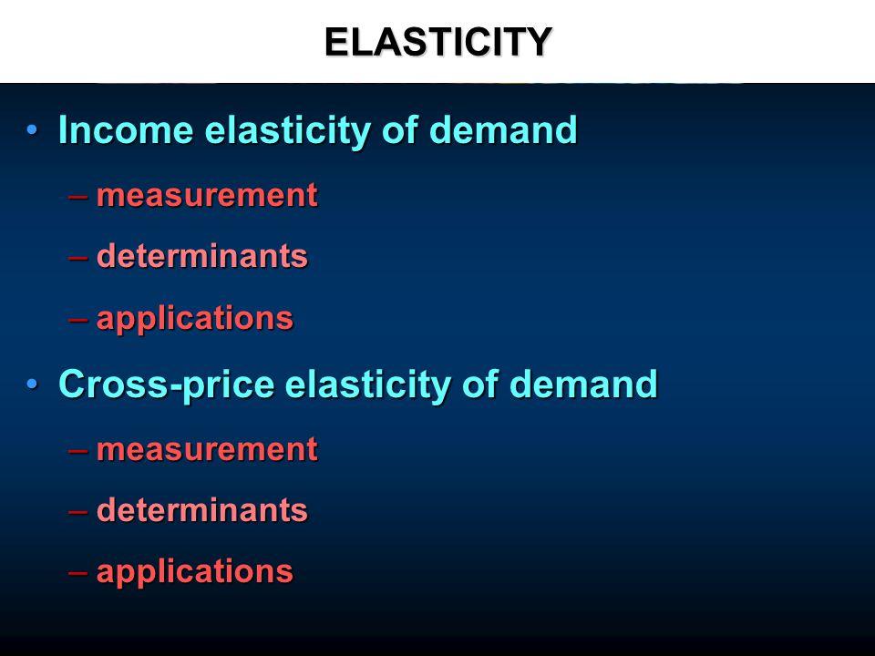 ELASTICITY Income elasticity of demandIncome elasticity of demand –measurement –determinants –applications Cross-price elasticity of demandCross-price elasticity of demand –measurement –determinants –applications
