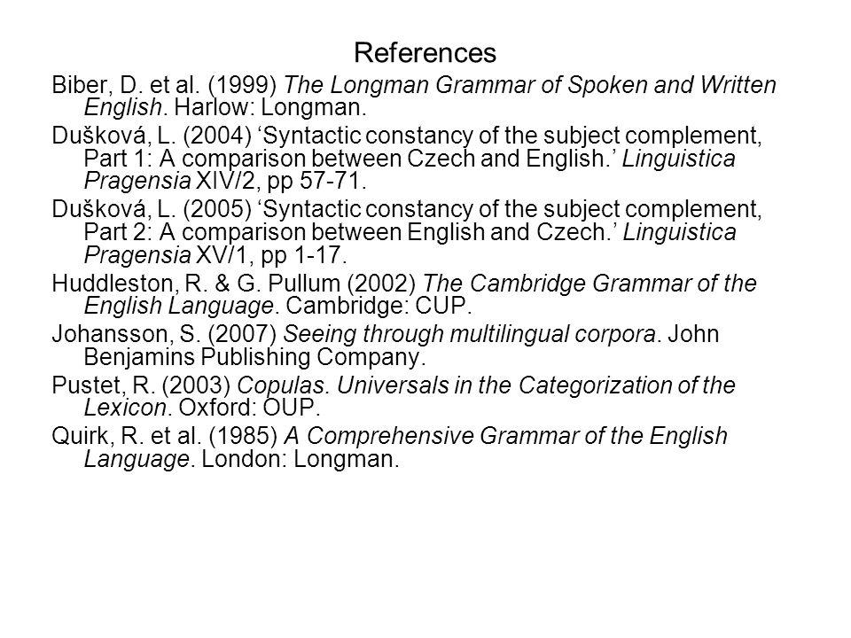 References Biber, D. et al. (1999) The Longman Grammar of Spoken and Written English. Harlow: Longman. Dušková, L. (2004) Syntactic constancy of the s