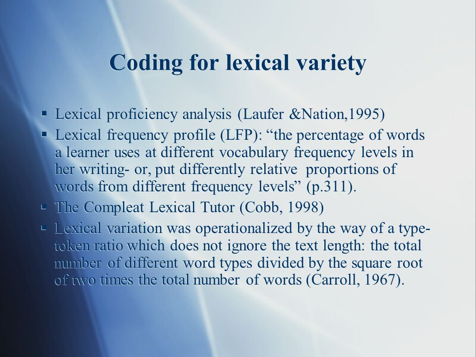 Coding for lexical variety Lexical proficiency analysis (Laufer &Nation,1995) Lexical frequency profile (LFP): the percentage of words a learner uses at different vocabulary frequency levels in her writing- or, put differently relative proportions of words from different frequency levels (p.311).