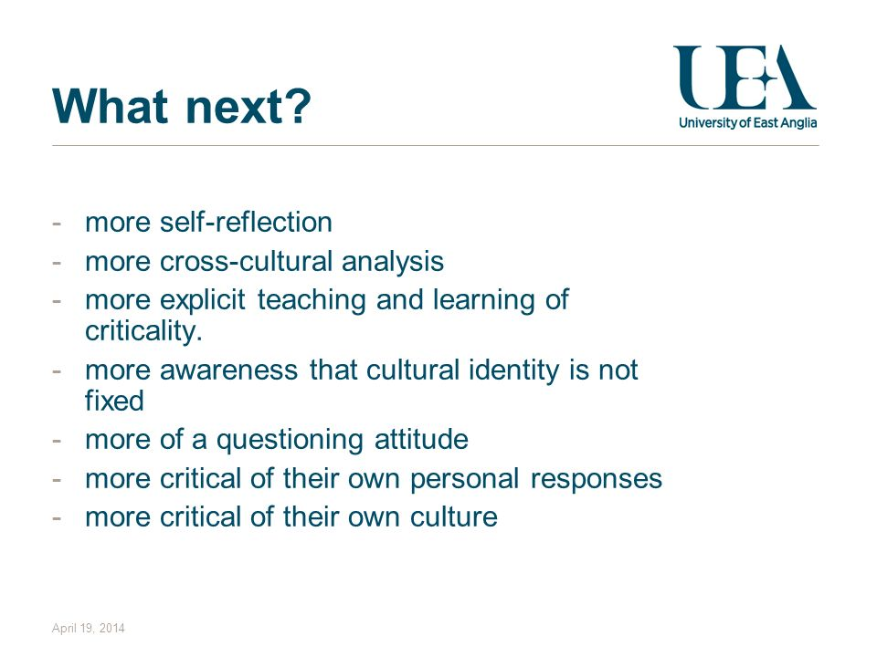 What next? -more self-reflection -more cross-cultural analysis -more explicit teaching and learning of criticality. -more awareness that cultural iden