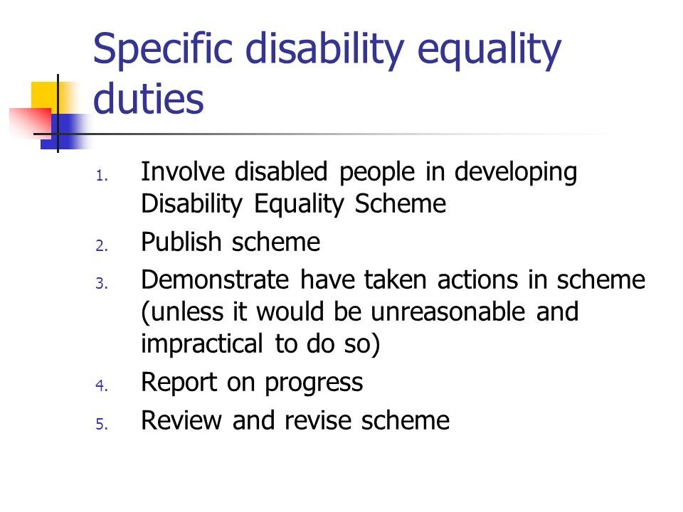 Specific disability equality duties 1. Involve disabled people in developing Disability Equality Scheme 2. Publish scheme 3. Demonstrate have taken ac