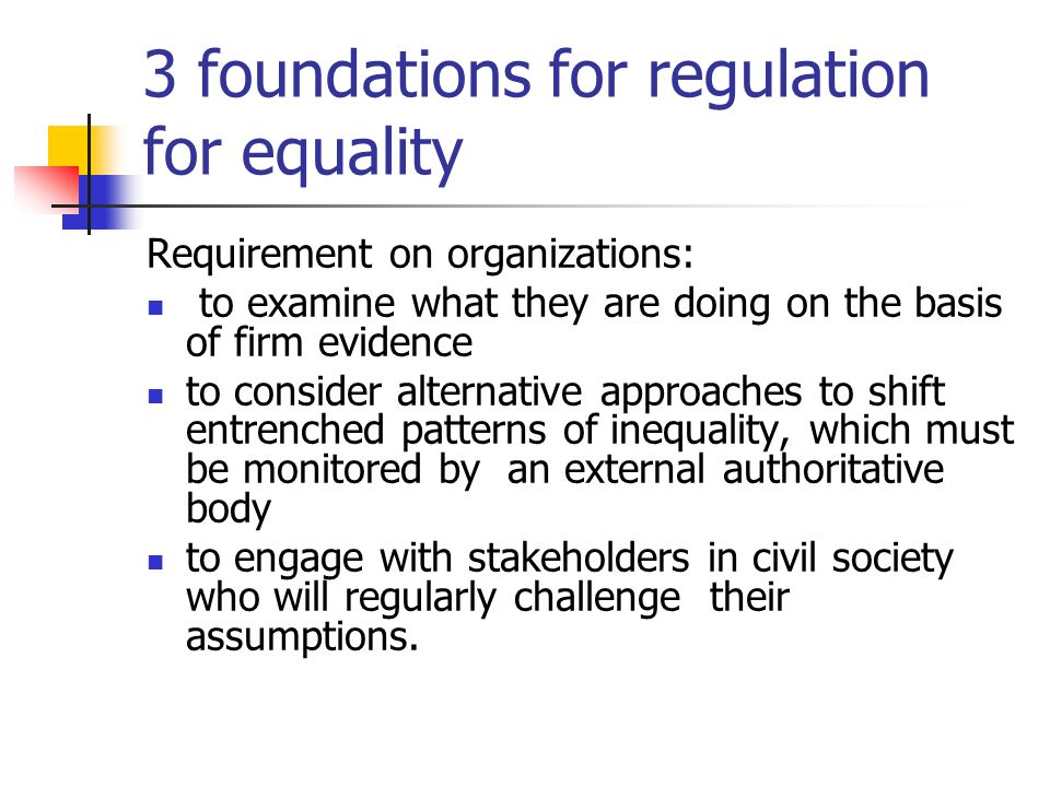 3 foundations for regulation for equality Requirement on organizations: to examine what they are doing on the basis of firm evidence to consider alter