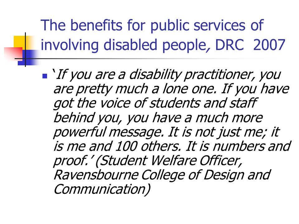 The benefits for public services of involving disabled people, DRC 2007 If you are a disability practitioner, you are pretty much a lone one. If you h