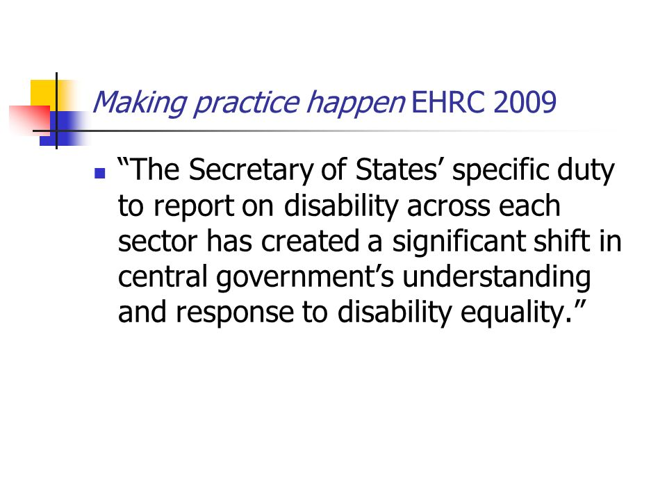 Making practice happen EHRC 2009 The Secretary of States specific duty to report on disability across each sector has created a significant shift in c