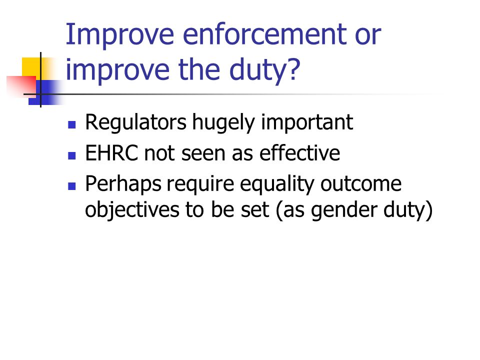Improve enforcement or improve the duty? Regulators hugely important EHRC not seen as effective Perhaps require equality outcome objectives to be set