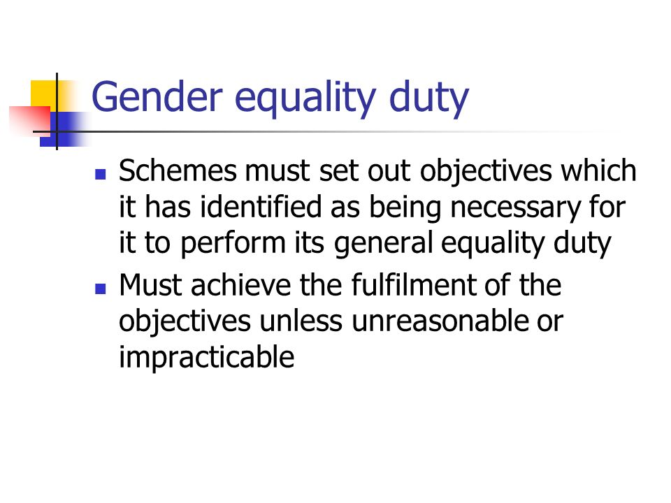 Gender equality duty Schemes must set out objectives which it has identified as being necessary for it to perform its general equality duty Must achie
