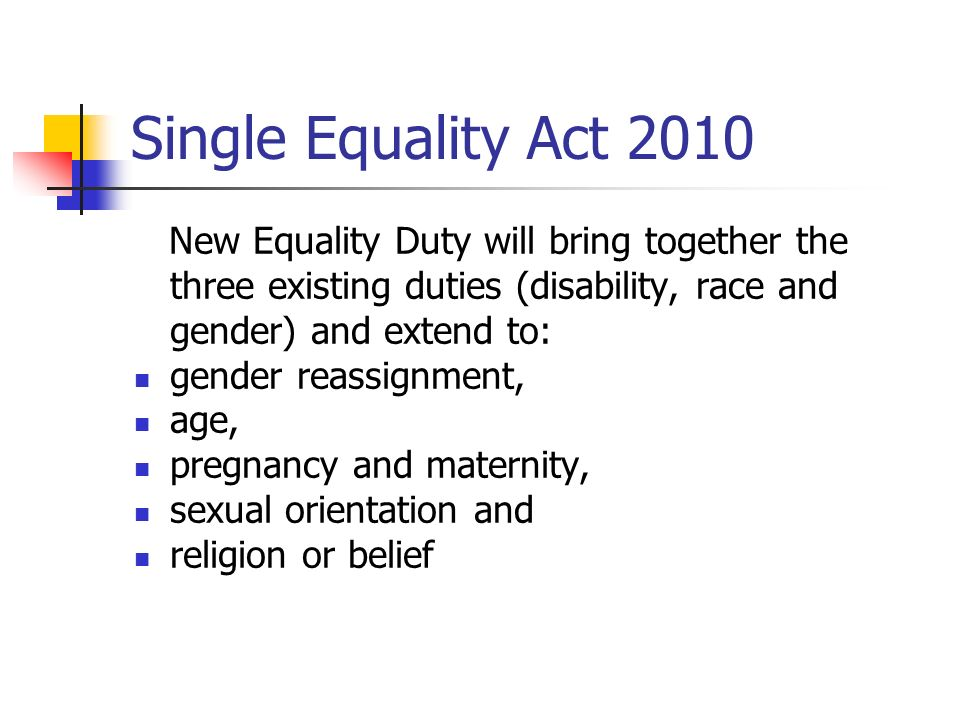 Single Equality Act 2010 New Equality Duty will bring together the three existing duties (disability, race and gender) and extend to: gender reassignm