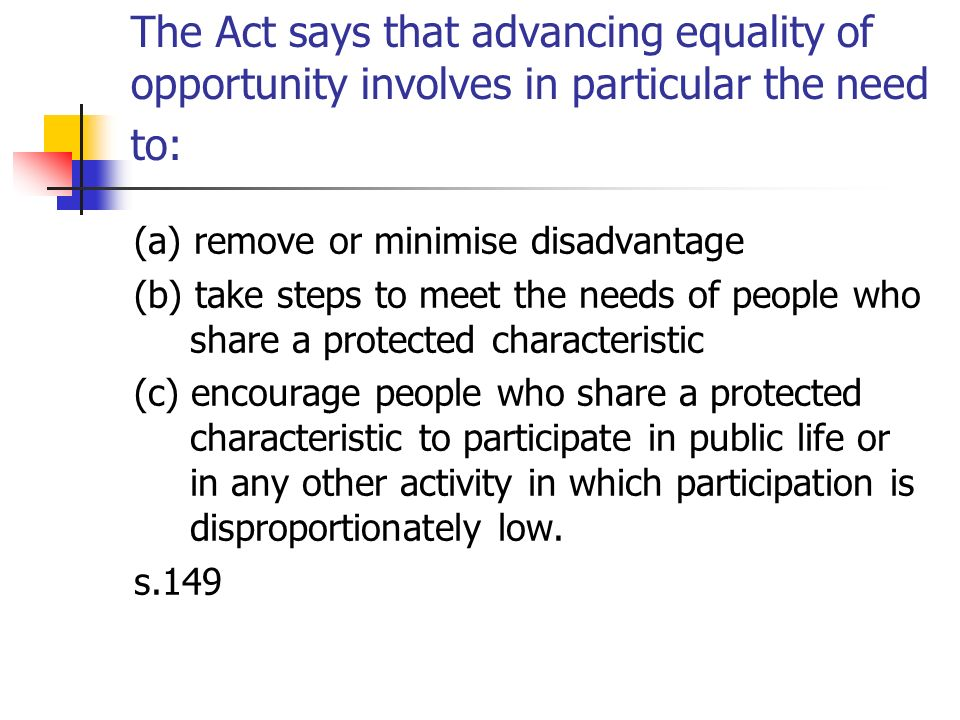 The Act says that advancing equality of opportunity involves in particular the need to: (a) remove or minimise disadvantage (b) take steps to meet the
