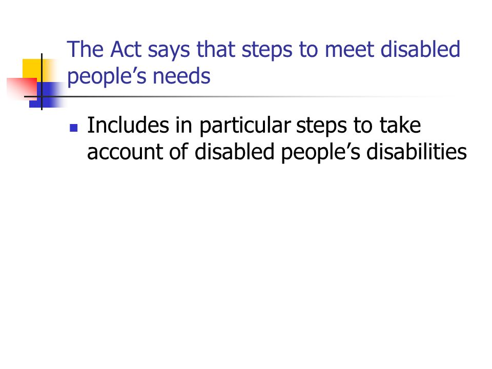 The Act says that steps to meet disabled peoples needs Includes in particular steps to take account of disabled peoples disabilities