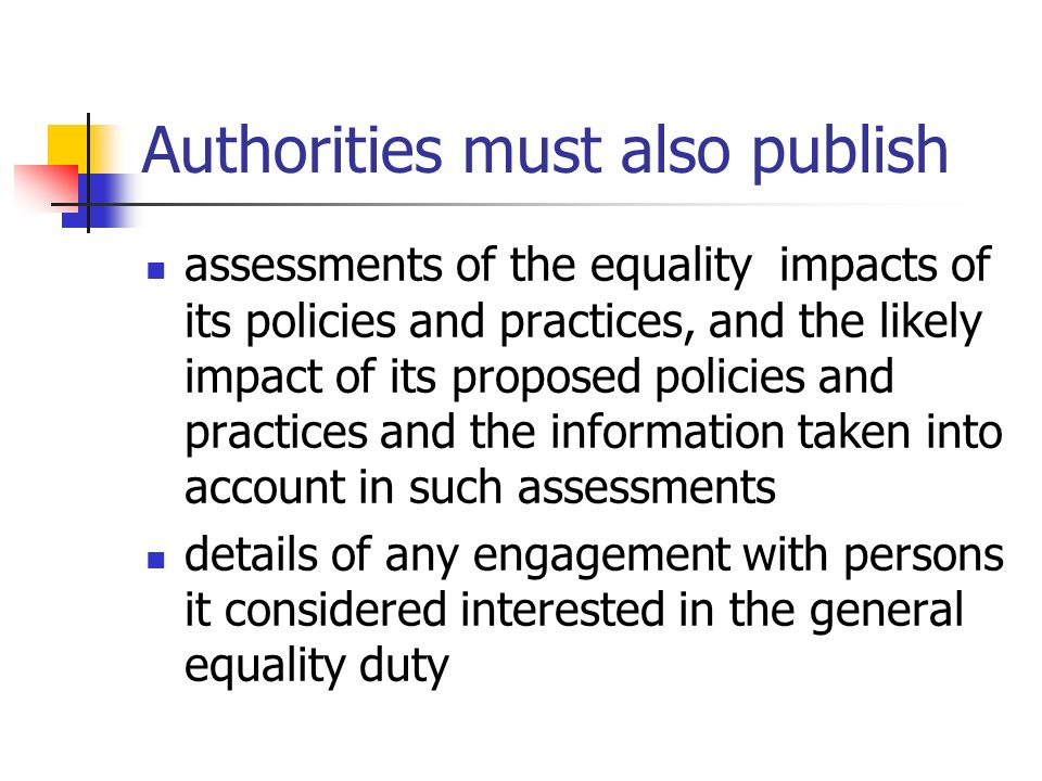 Authorities must also publish assessments of the equality impacts of its policies and practices, and the likely impact of its proposed policies and pr