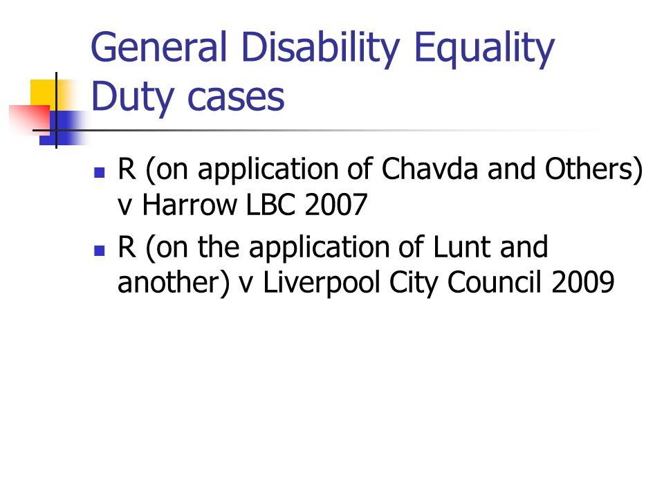 General Disability Equality Duty cases R (on application of Chavda and Others) v Harrow LBC 2007 R (on the application of Lunt and another) v Liverpoo