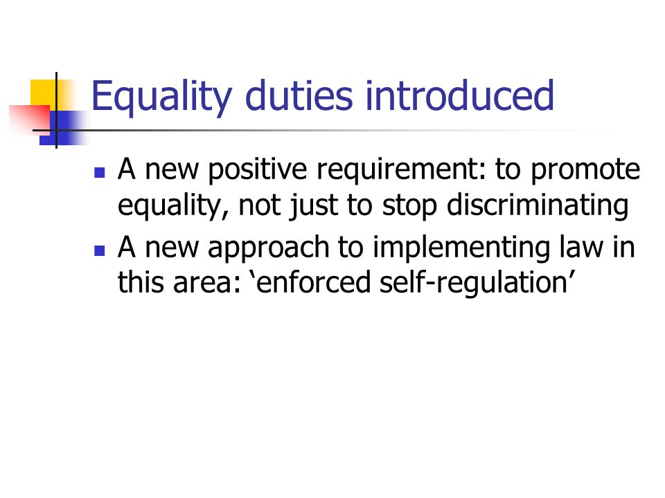 Equality duties introduced A new positive requirement: to promote equality, not just to stop discriminating A new approach to implementing law in this
