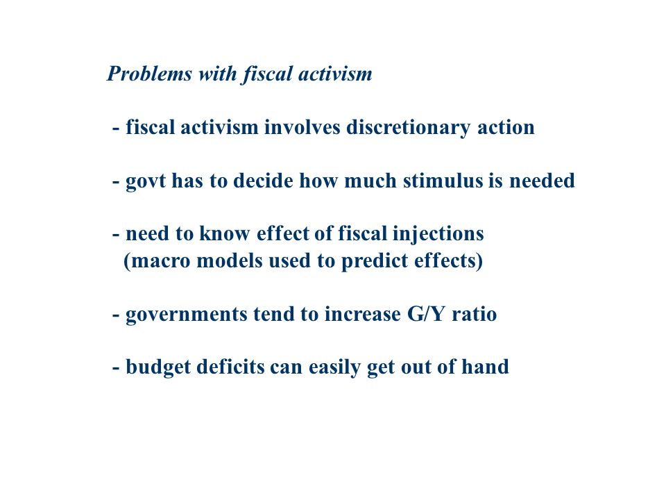 Problems with fiscal activism - fiscal activism involves discretionary action - govt has to decide how much stimulus is needed - need to know effect of fiscal injections (macro models used to predict effects) - governments tend to increase G/Y ratio - budget deficits can easily get out of hand