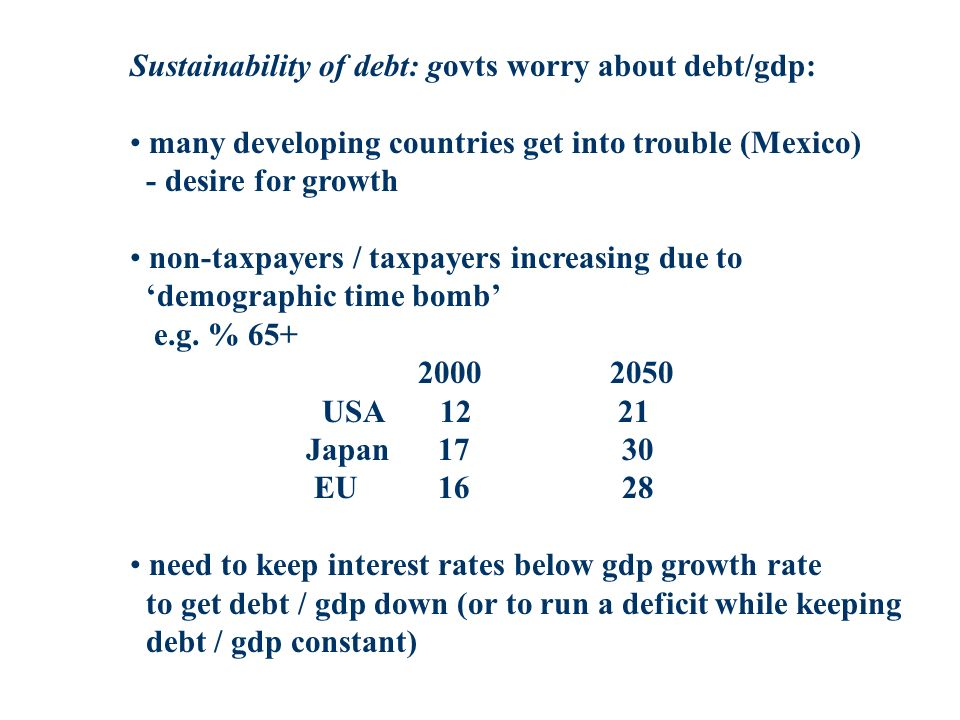 Sustainability of debt: govts worry about debt/gdp: many developing countries get into trouble (Mexico) - desire for growth non-taxpayers / taxpayers increasing due to demographic time bomb e.g.