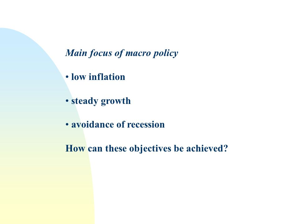 Main focus of macro policy low inflation steady growth avoidance of recession How can these objectives be achieved
