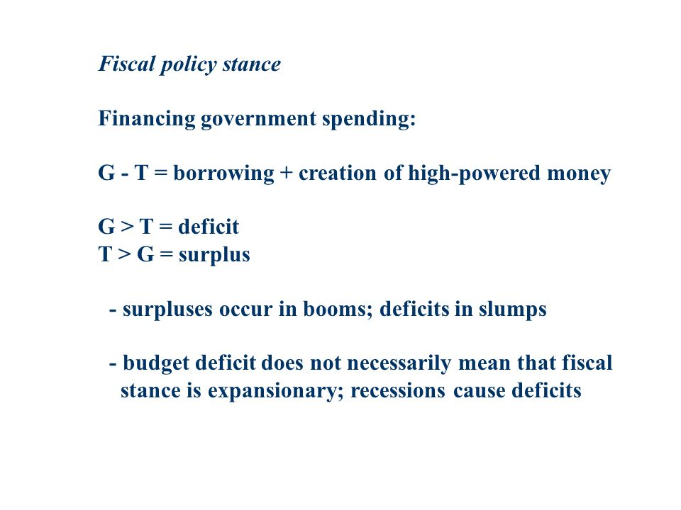 Fiscal policy stance Financing government spending: G - T = borrowing + creation of high-powered money G > T = deficit T > G = surplus - surpluses occur in booms; deficits in slumps - budget deficit does not necessarily mean that fiscal stance is expansionary; recessions cause deficits