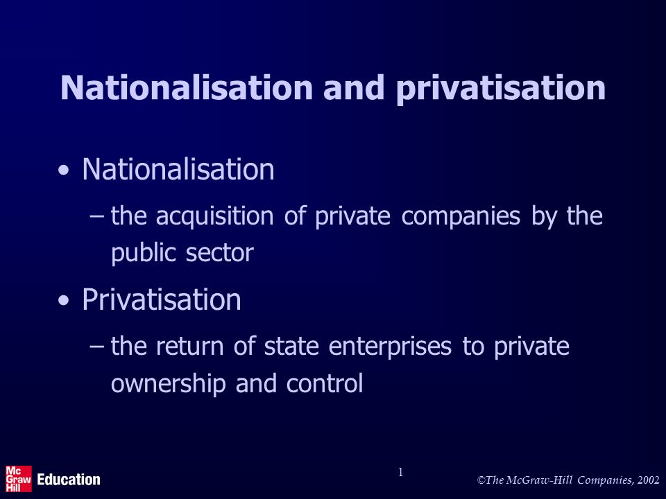 © The McGraw-Hill Companies, 2002 1 Nationalisation and privatisation Nationalisation –the acquisition of private companies by the public sector Privatisation –the return of state enterprises to private ownership and control