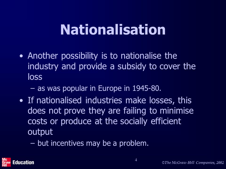 © The McGraw-Hill Companies, 2002 4 Nationalisation Another possibility is to nationalise the industry and provide a subsidy to cover the loss –as was popular in Europe in 1945-80.